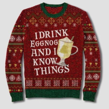 I drink Eggnog and I know things christmas sweater